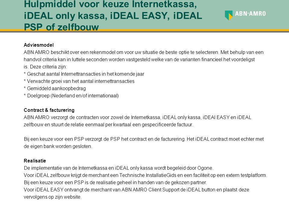 Hulpmiddel voor keuze Internetkassa, iDEAL only kassa, iDEAL EASY, iDEAL PSP of zelfbouw Adviesmodel ABN AMRO beschikt over een rekenmodel om voor uw situatie de beste optie te selecteren.