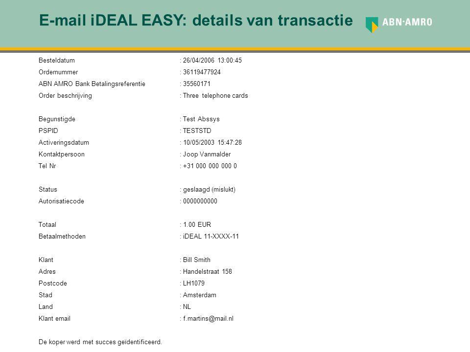 E-mail iDEAL EASY: details van transactie Besteldatum: 26/04/2006 13:00:45 Ordernummer: 36119477924 ABN AMRO Bank Betalingsreferentie: 35560171 Order beschrijving: Three telephone cards Begunstigde: Test Abssys PSPID: TESTSTD Activeringsdatum: 10/05/2003 15:47:28 Kontaktpersoon: Joop Vanmalder Tel Nr: +31 000 000 000 0 Status: geslaagd (mislukt) Autorisatiecode: 0000000000 Totaal: 1.00 EUR Betaalmethoden: iDEAL 11-XXXX-11 Klant: Bill Smith Adres : Handelstraat 158 Postcode: LH1079 Stad: Amsterdam Land : NL Klant email : f.martins@mail.nl De koper werd met succes geïdentificeerd.