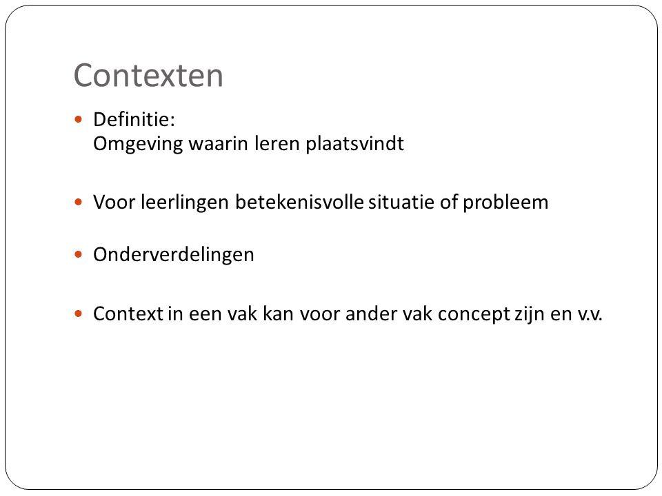 Contexten  Definitie: Omgeving waarin leren plaatsvindt  Voor leerlingen betekenisvolle situatie of probleem  Onderverdelingen  Context in een vak kan voor ander vak concept zijn en v.v.