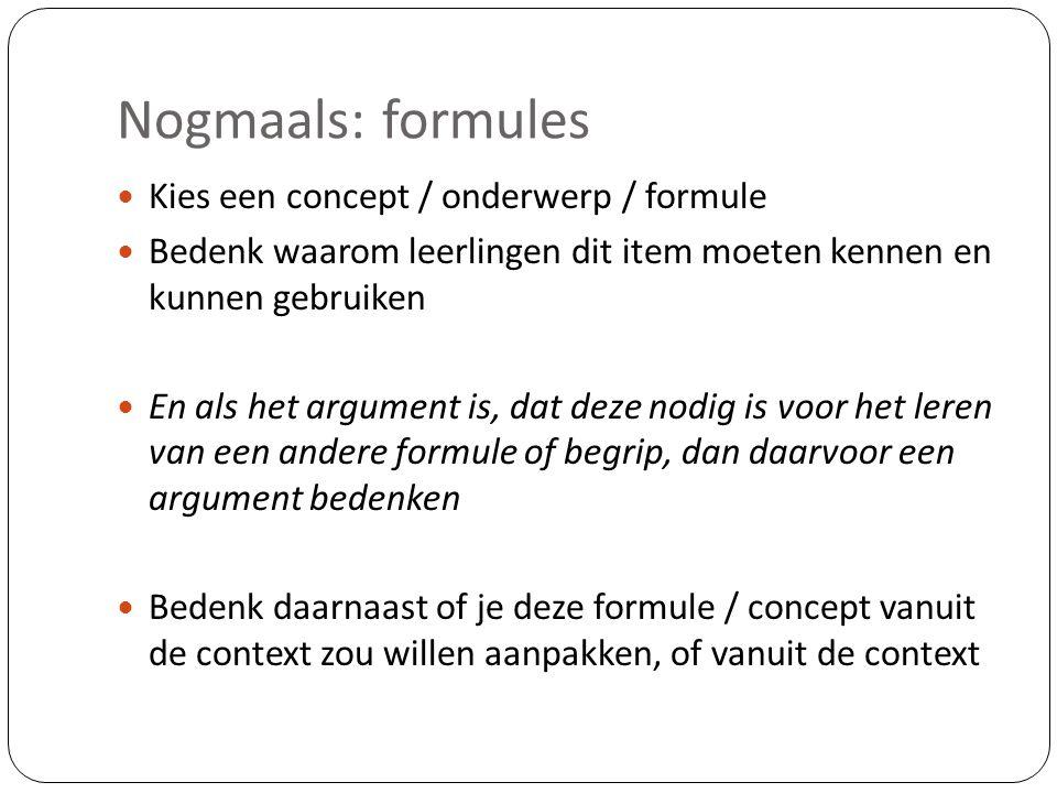 Nogmaals: formules  Kies een concept / onderwerp / formule  Bedenk waarom leerlingen dit item moeten kennen en kunnen gebruiken  En als het argument is, dat deze nodig is voor het leren van een andere formule of begrip, dan daarvoor een argument bedenken  Bedenk daarnaast of je deze formule / concept vanuit de context zou willen aanpakken, of vanuit de context