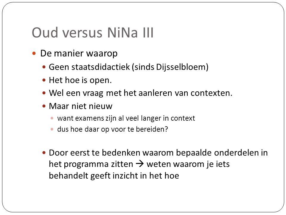Oud versus NiNa III  De manier waarop  Geen staatsdidactiek (sinds Dijsselbloem)  Het hoe is open.  Wel een vraag met het aanleren van contexten.