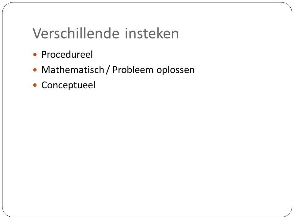 Verschillende insteken  Procedureel  Mathematisch / Probleem oplossen  Conceptueel