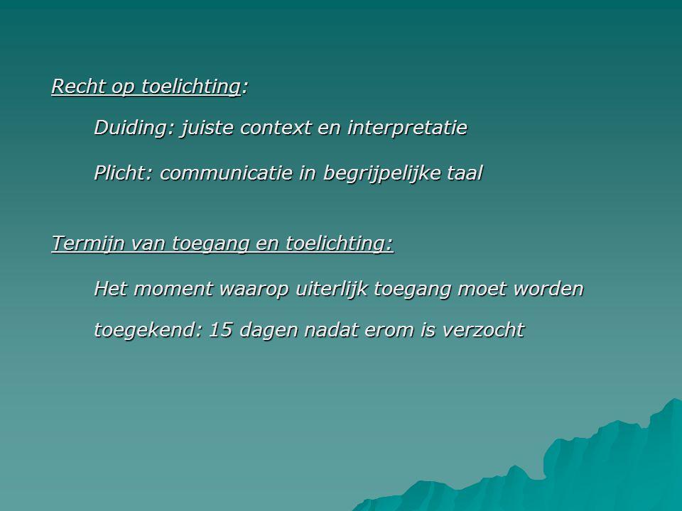 Recht op toelichting: Duiding: juiste context en interpretatie Plicht: communicatie in begrijpelijke taal Termijn van toegang en toelichting: Het moment waarop uiterlijk toegang moet worden toegekend: 15 dagen nadat erom is verzocht