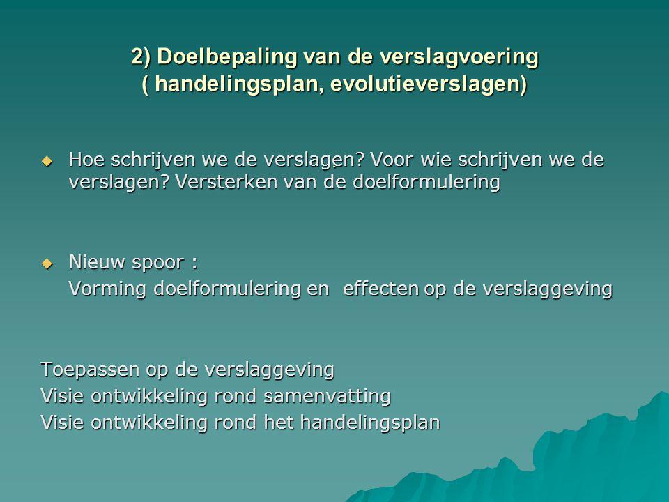 2) Doelbepaling van de verslagvoering ( handelingsplan, evolutieverslagen).