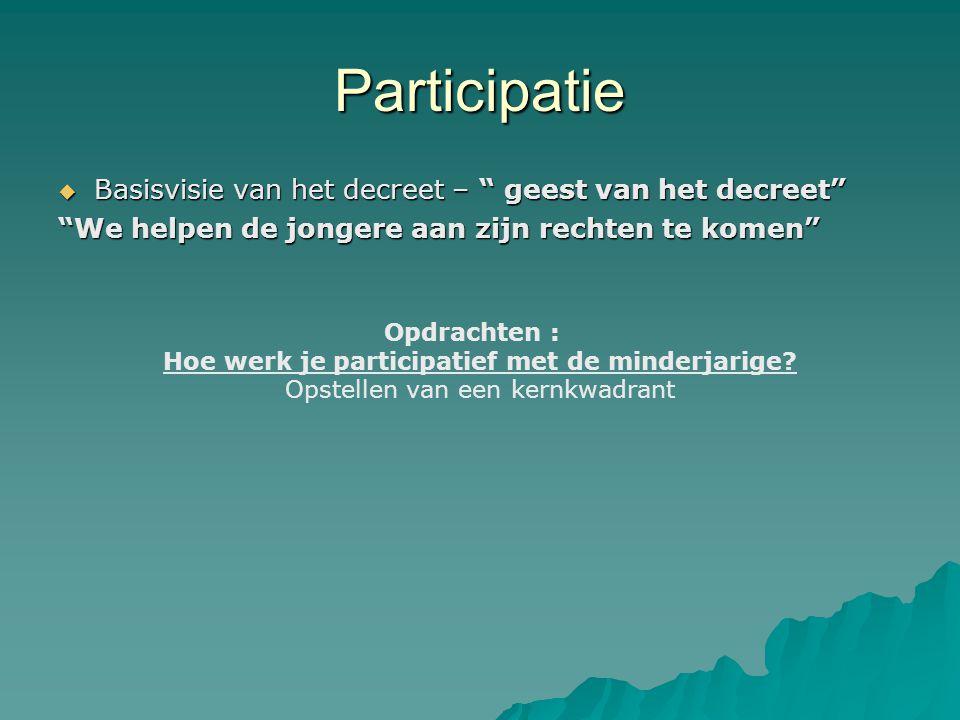 Participatie  Basisvisie van het decreet – geest van het decreet We helpen de jongere aan zijn rechten te komen Opdrachten : Hoe werk je participatief met de minderjarige.