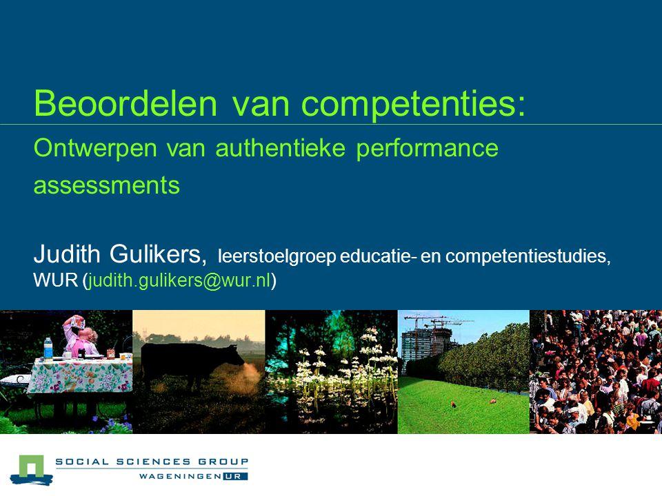 Beoordelen van competenties: Ontwerpen van authentieke performance assessments Judith Gulikers, leerstoelgroep educatie- en competentiestudies, WUR (judith.gulikers@wur.nl)
