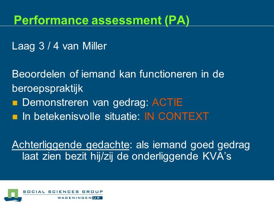 Performance assessment (PA) Laag 3 / 4 van Miller Beoordelen of iemand kan functioneren in de beroepspraktijk  Demonstreren van gedrag: ACTIE  In betekenisvolle situatie: IN CONTEXT Achterliggende gedachte: als iemand goed gedrag laat zien bezit hij/zij de onderliggende KVA's