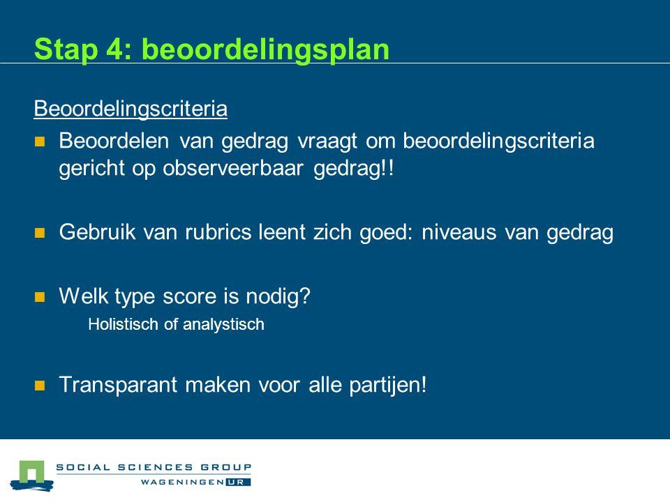 Stap 4: beoordelingsplan Beoordelingscriteria  Beoordelen van gedrag vraagt om beoordelingscriteria gericht op observeerbaar gedrag!.