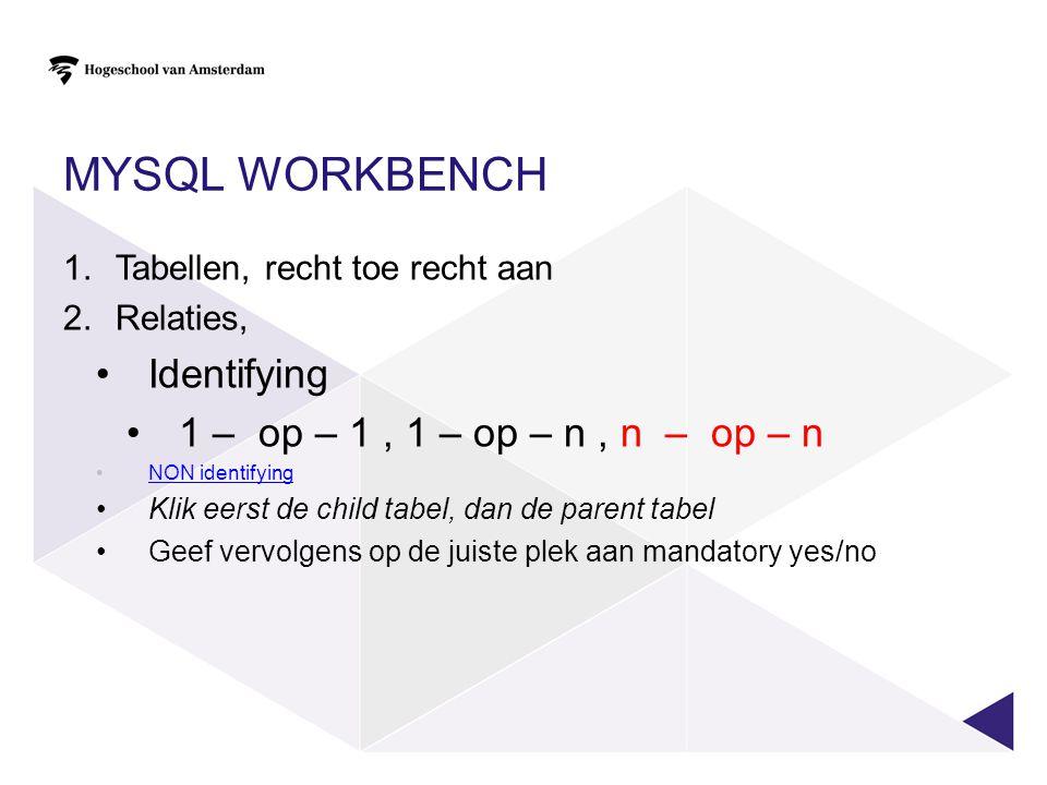 MYSQL WORKBENCH 1.Tabellen, recht toe recht aan 2.Relaties, •Identifying •1 – op – 1, 1 – op – n, n – op – n •NON identifyingNON identifying •Klik eer