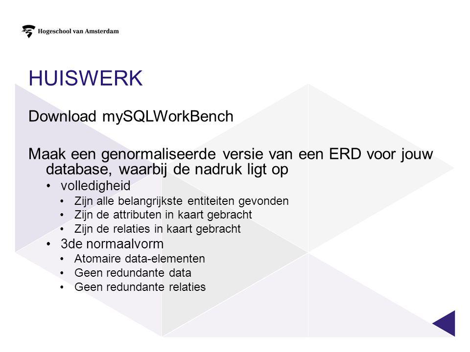 HUISWERK Download mySQLWorkBench Maak een genormaliseerde versie van een ERD voor jouw database, waarbij de nadruk ligt op •volledigheid •Zijn alle be