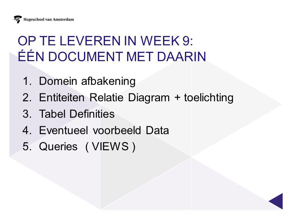 OP TE LEVEREN IN WEEK 9: ÉÉN DOCUMENT MET DAARIN 1.Domein afbakening 2.Entiteiten Relatie Diagram + toelichting 3.Tabel Definities 4.Eventueel voorbee
