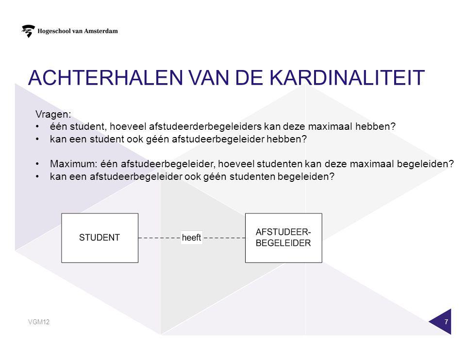 VGM12 7 ACHTERHALEN VAN DE KARDINALITEIT Vragen: •één student, hoeveel afstudeerderbegeleiders kan deze maximaal hebben? •kan een student ook géén afs
