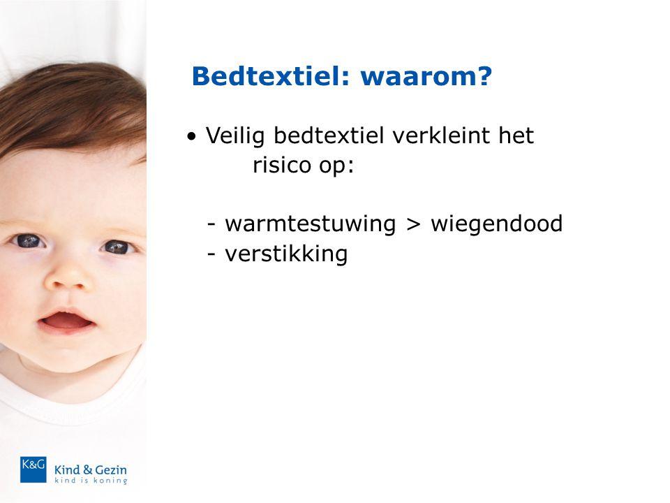 Bedtextiel: waarom? • Veilig bedtextiel verkleint het risico op: - warmtestuwing > wiegendood - verstikking