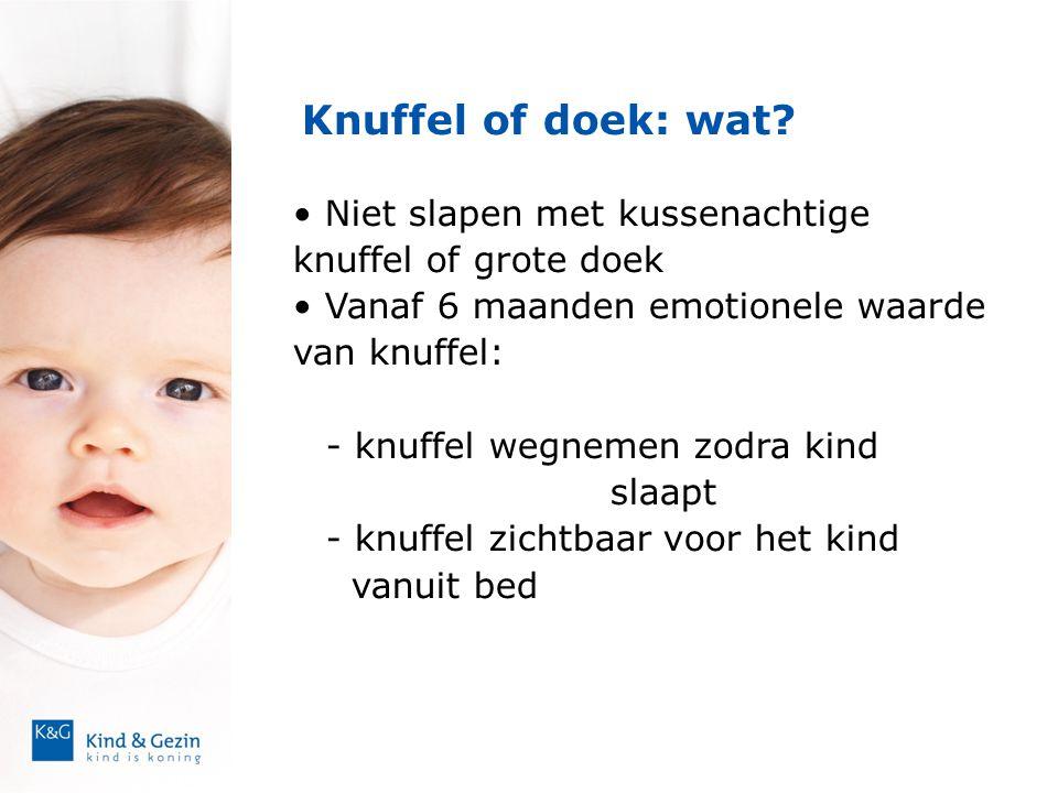 Knuffel of doek: wat? • Niet slapen met kussenachtige knuffel of grote doek • Vanaf 6 maanden emotionele waarde van knuffel: - knuffel wegnemen zodra
