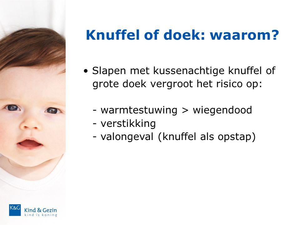 Knuffel of doek: waarom? • Slapen met kussenachtige knuffel of grote doek vergroot het risico op: - warmtestuwing > wiegendood - verstikking - valonge