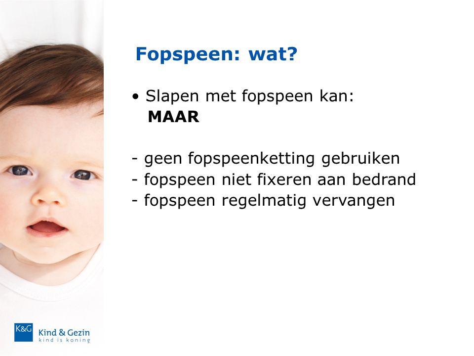 Fopspeen: wat? • Slapen met fopspeen kan: MAAR - geen fopspeenketting gebruiken - fopspeen niet fixeren aan bedrand - fopspeen regelmatig vervangen