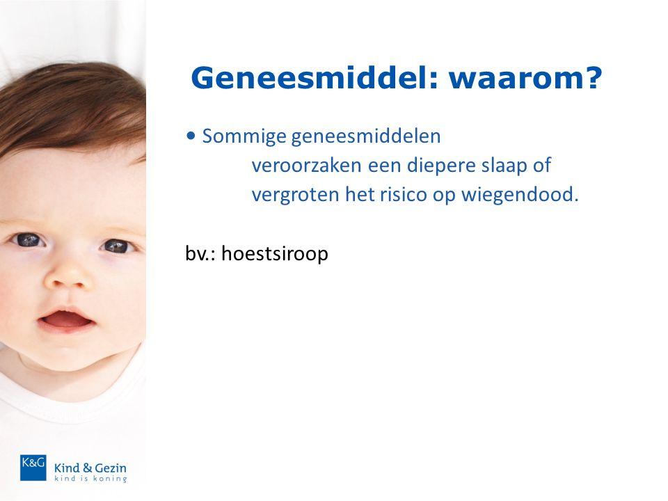 Geneesmiddel: waarom? • Sommige geneesmiddelen veroorzaken een diepere slaap of vergroten het risico op wiegendood. bv.: hoestsiroop