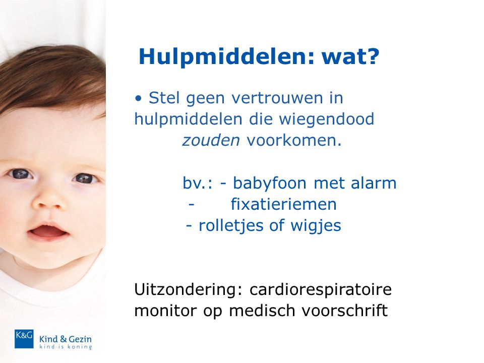 Hulpmiddelen: wat? • Stel geen vertrouwen in hulpmiddelen die wiegendood zouden voorkomen. bv.: - babyfoon met alarm -fixatieriemen - rolletjes of wig
