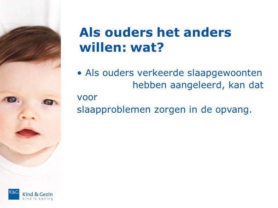 Als ouders het anders willen: wat? • Als ouders verkeerde slaapgewoonten hebben aangeleerd, kan dat voor slaapproblemen zorgen in de opvang.