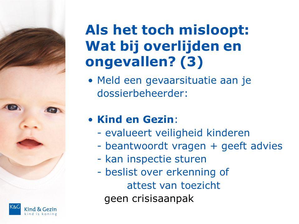 Als het toch misloopt: Wat bij overlijden en ongevallen? (3)  •Meld een gevaarsituatie aan je dossierbeheerder: •Kind en Gezin: - evalueert veilighei