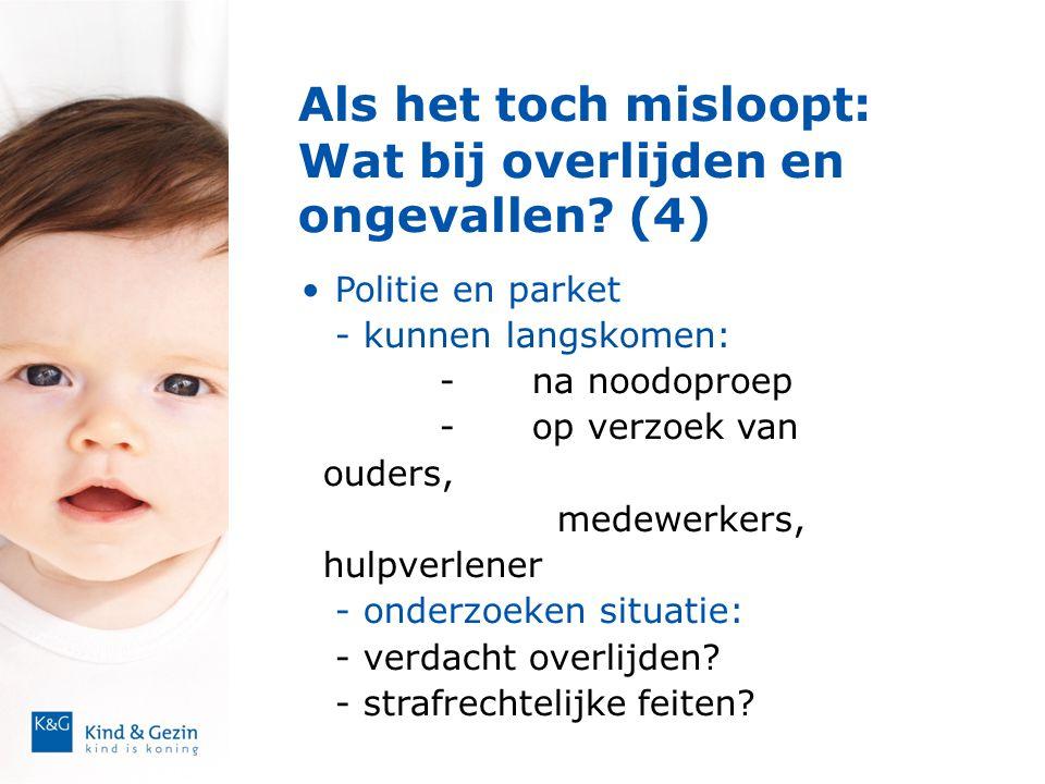 Als het toch misloopt: Wat bij overlijden en ongevallen? (4)  • Politie en parket - kunnen langskomen: -na noodoproep -op verzoek van ouders, medewer