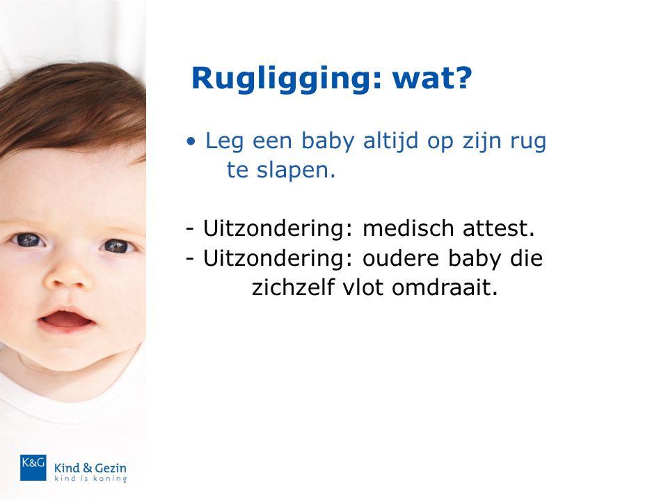 Rugligging: wat? • Leg een baby altijd op zijn rug te slapen. - Uitzondering: medisch attest. - Uitzondering: oudere baby die zichzelf vlot omdraait.