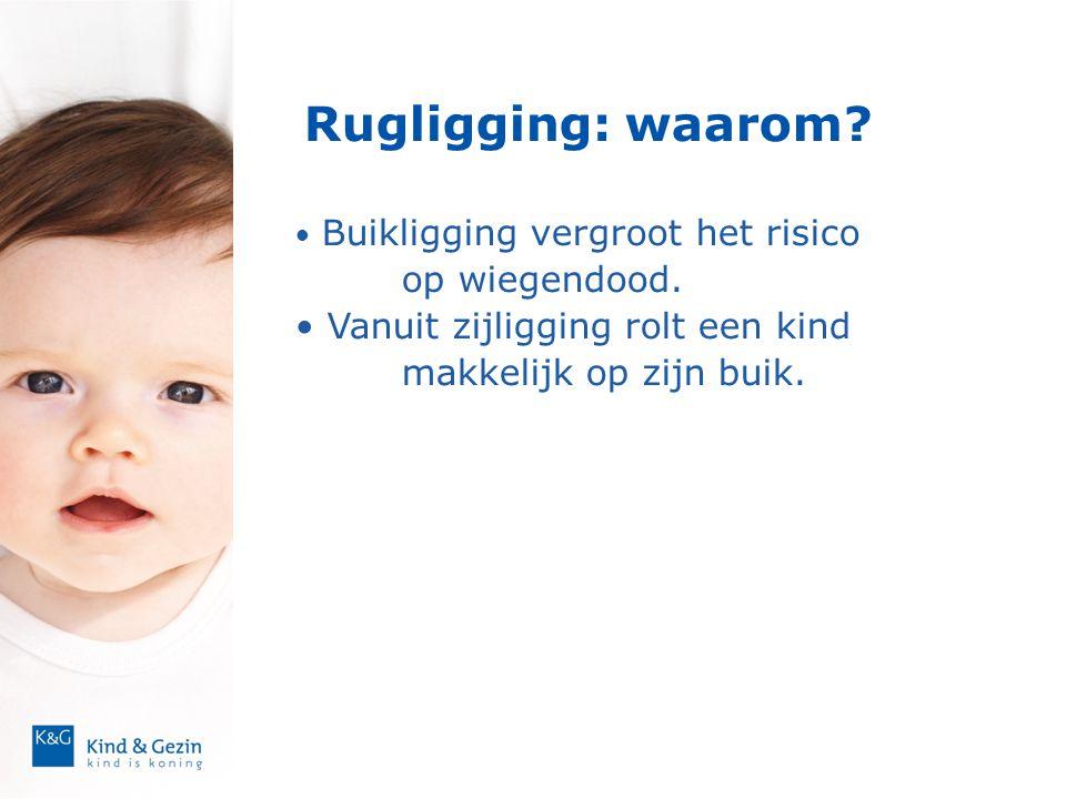 Rugligging: waarom? • Buikligging vergroot het risico op wiegendood. • Vanuit zijligging rolt een kind makkelijk op zijn buik.