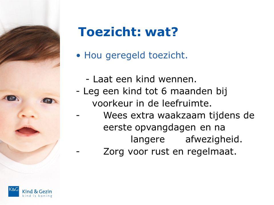 Toezicht: wat? • Hou geregeld toezicht. - Laat een kind wennen. - Leg een kind tot 6 maanden bij voorkeur in de leefruimte. -Wees extra waakzaam tijde