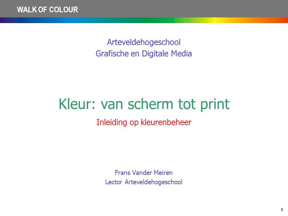 1 WALK OF COLOUR Arteveldehogeschool Grafische en Digitale Media Kleur: van scherm tot print Inleiding op kleurenbeheer Frans Vander Meiren Lector Art