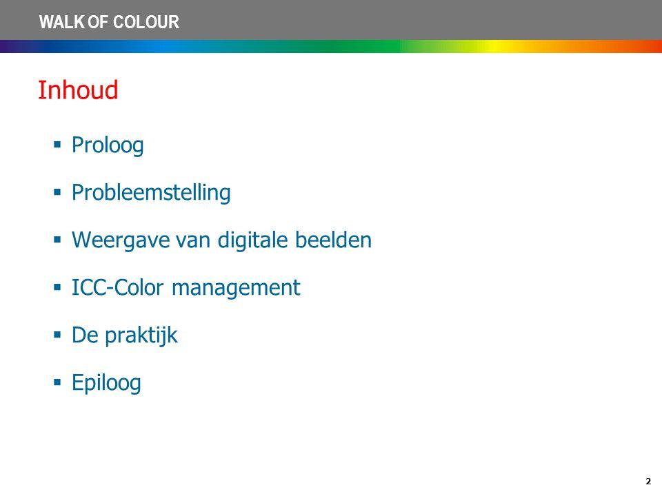 2 WALK OF COLOUR Inhoud  Proloog  Probleemstelling  Weergave van digitale beelden  ICC-Color management  De praktijk  Epiloog
