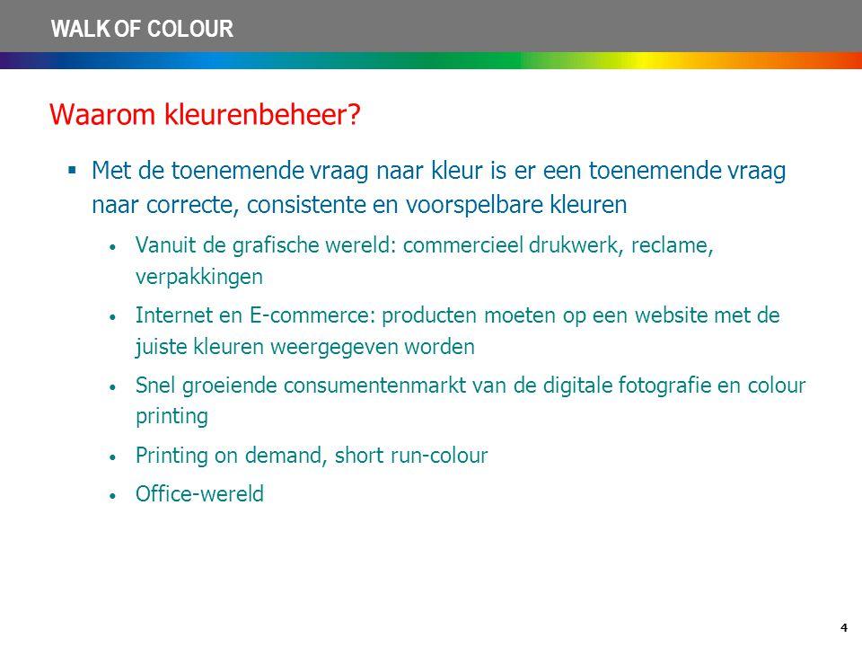 4 WALK OF COLOUR Waarom kleurenbeheer?  Met de toenemende vraag naar kleur is er een toenemende vraag naar correcte, consistente en voorspelbare kleu
