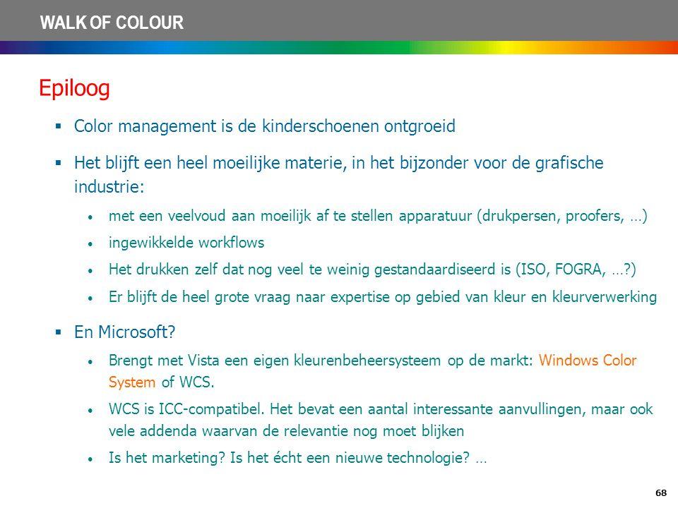 68 WALK OF COLOUR Epiloog  Color management is de kinderschoenen ontgroeid  Het blijft een heel moeilijke materie, in het bijzonder voor de grafisch