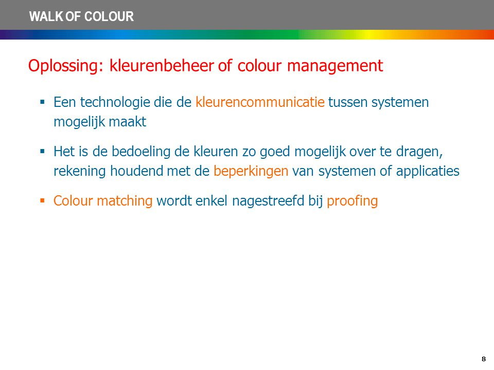 8 WALK OF COLOUR Oplossing: kleurenbeheer of colour management  Een technologie die de kleurencommunicatie tussen systemen mogelijk maakt  Het is de