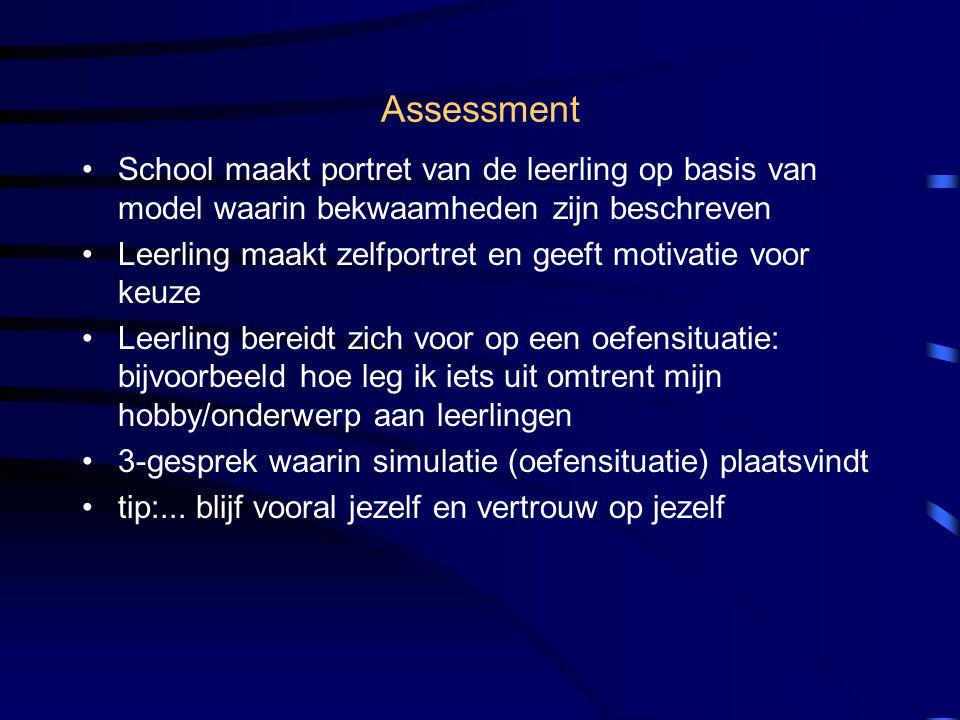 Assessment •School maakt portret van de leerling op basis van model waarin bekwaamheden zijn beschreven •Leerling maakt zelfportret en geeft motivatie voor keuze •Leerling bereidt zich voor op een oefensituatie: bijvoorbeeld hoe leg ik iets uit omtrent mijn hobby/onderwerp aan leerlingen •3-gesprek waarin simulatie (oefensituatie) plaatsvindt •tip:...