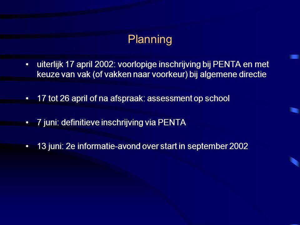 Planning •uiterlijk 17 april 2002: voorlopige inschrijving bij PENTA en met keuze van vak (of vakken naar voorkeur) bij algemene directie •17 tot 26 april of na afspraak: assessment op school •7 juni: definitieve inschrijving via PENTA •13 juni: 2e informatie-avond over start in september 2002