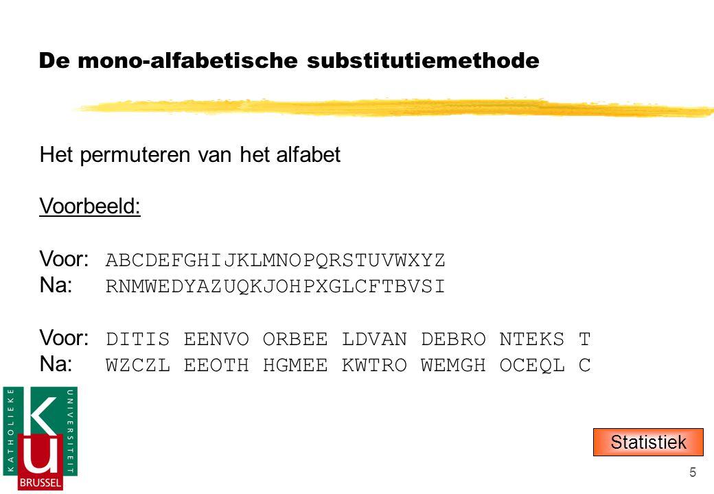 5 De mono-alfabetische substitutiemethode Het permuteren van het alfabet Voorbeeld: Voor: ABCDEFGHIJKLMNOPQRSTUVWXYZ Na: RNMWEDYAZUQKJOHPXGLCFTBVSI Voor: DITIS EENVO ORBEE LDVAN DEBRO NTEKS T Na: WZCZL EEOTH HGMEE KWTRO WEMGH OCEQL C Statistiek