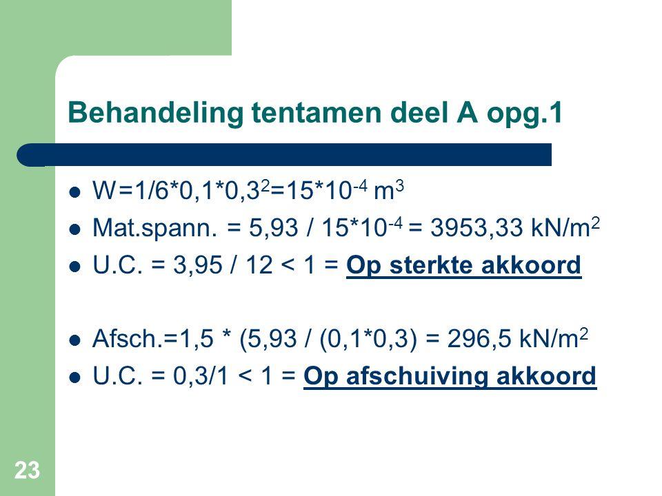 23 Behandeling tentamen deel A opg.1  W=1/6*0,1*0,3 2 =15*10 -4 m 3  Mat.spann. = 5,93 / 15*10 -4 = 3953,33 kN/m 2  U.C. = 3,95 / 12 < 1 = Op sterk