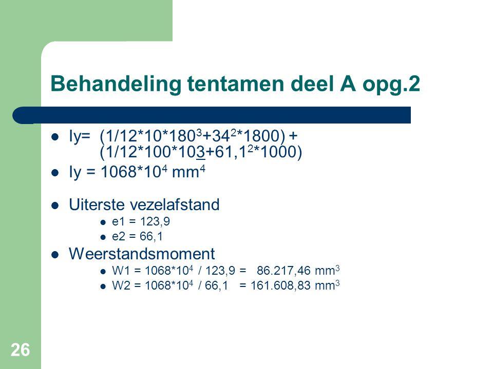 26 Behandeling tentamen deel A opg.2  Iy=(1/12*10*180 3 +34 2 *1800) + (1/12*100*103+61,1 2 *1000)  Iy = 1068*10 4 mm 4  Uiterste vezelafstand  e1