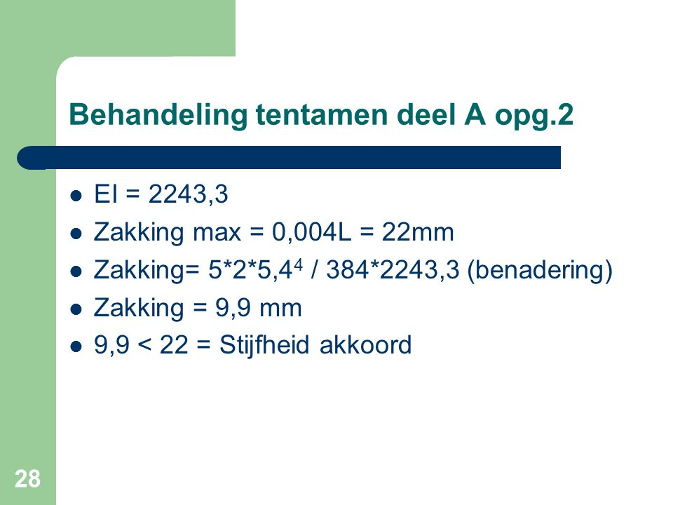 28 Behandeling tentamen deel A opg.2  EI = 2243,3  Zakking max = 0,004L = 22mm  Zakking= 5*2*5,4 4 / 384*2243,3 (benadering)  Zakking = 9,9 mm  9