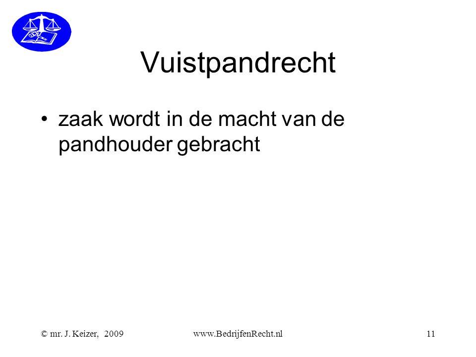 © mr. J. Keizer, 2009www.BedrijfenRecht.nl11 Vuistpandrecht •zaak wordt in de macht van de pandhouder gebracht