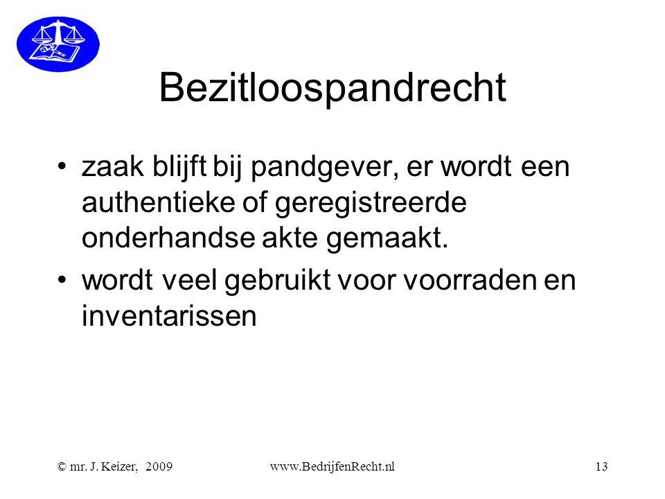 © mr. J. Keizer, 2009www.BedrijfenRecht.nl13 Bezitloospandrecht •zaak blijft bij pandgever, er wordt een authentieke of geregistreerde onderhandse akt