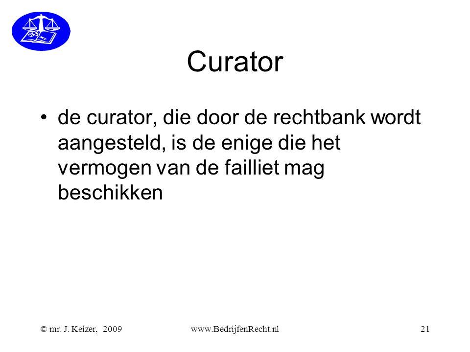 Curator •de curator, die door de rechtbank wordt aangesteld, is de enige die het vermogen van de failliet mag beschikken © mr. J. Keizer, 2009www.Bedr