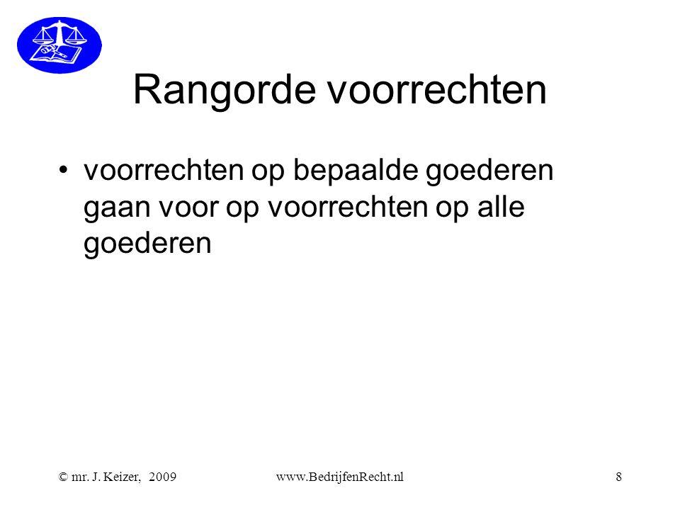 © mr. J. Keizer, 2009www.BedrijfenRecht.nl8 Rangorde voorrechten •voorrechten op bepaalde goederen gaan voor op voorrechten op alle goederen