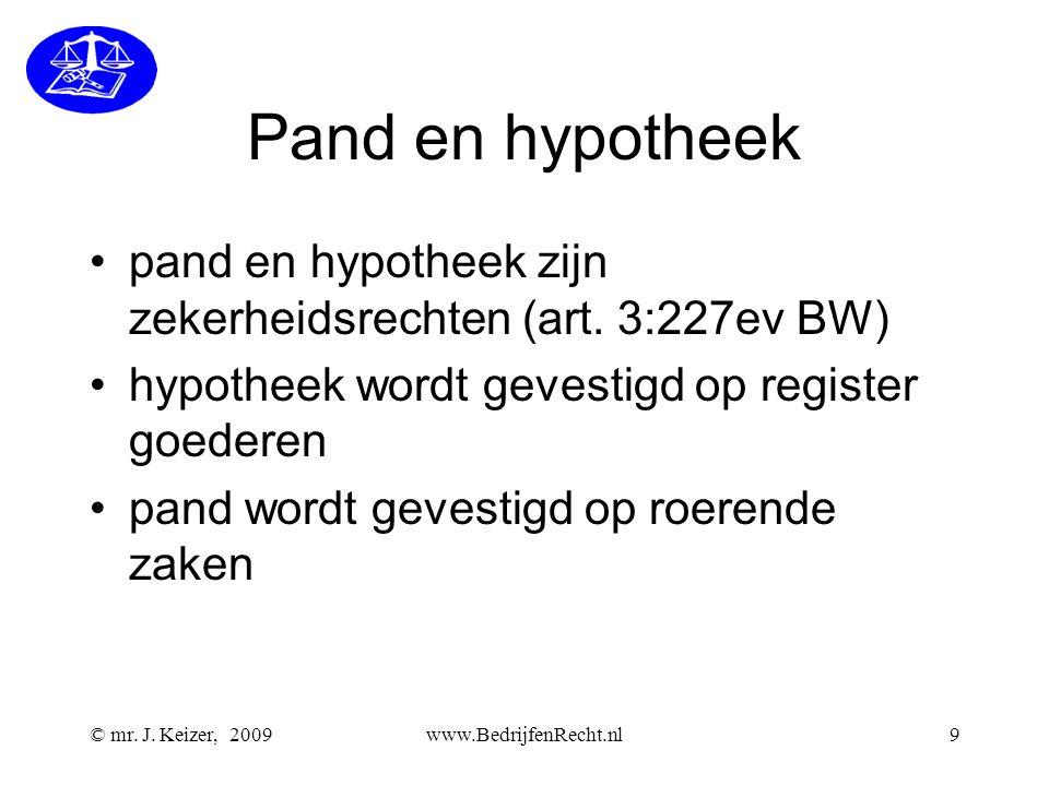 © mr. J. Keizer, 2009www.BedrijfenRecht.nl9 Pand en hypotheek •pand en hypotheek zijn zekerheidsrechten (art. 3:227ev BW) •hypotheek wordt gevestigd o