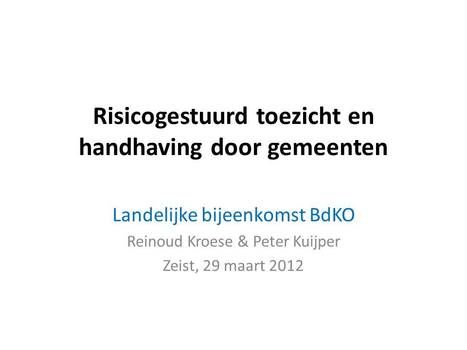 Risicogestuurd toezicht en handhaving door gemeenten Landelijke bijeenkomst BdKO Reinoud Kroese & Peter Kuijper Zeist, 29 maart 2012
