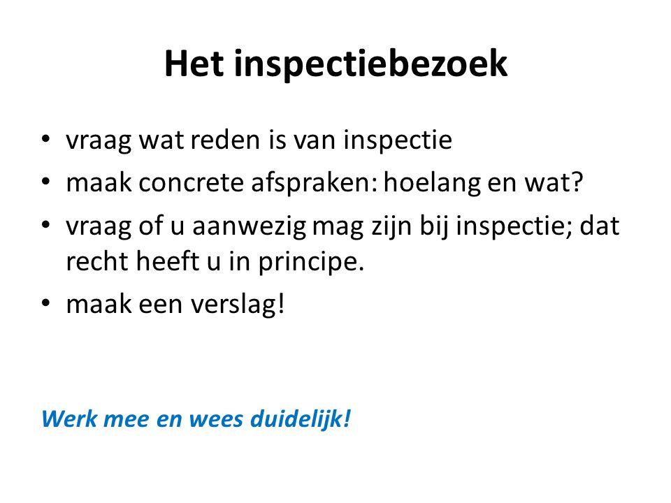Het inspectiebezoek • vraag wat reden is van inspectie • maak concrete afspraken: hoelang en wat? • vraag of u aanwezig mag zijn bij inspectie; dat re