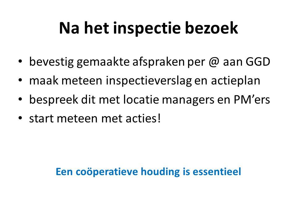 Na het inspectie bezoek • bevestig gemaakte afspraken per @ aan GGD • maak meteen inspectieverslag en actieplan • bespreek dit met locatie managers en PM'ers • start meteen met acties.