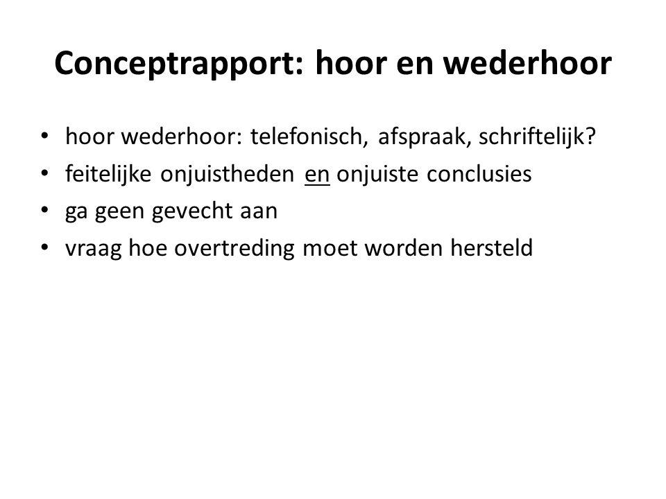 Conceptrapport: hoor en wederhoor • hoor wederhoor: telefonisch, afspraak, schriftelijk.