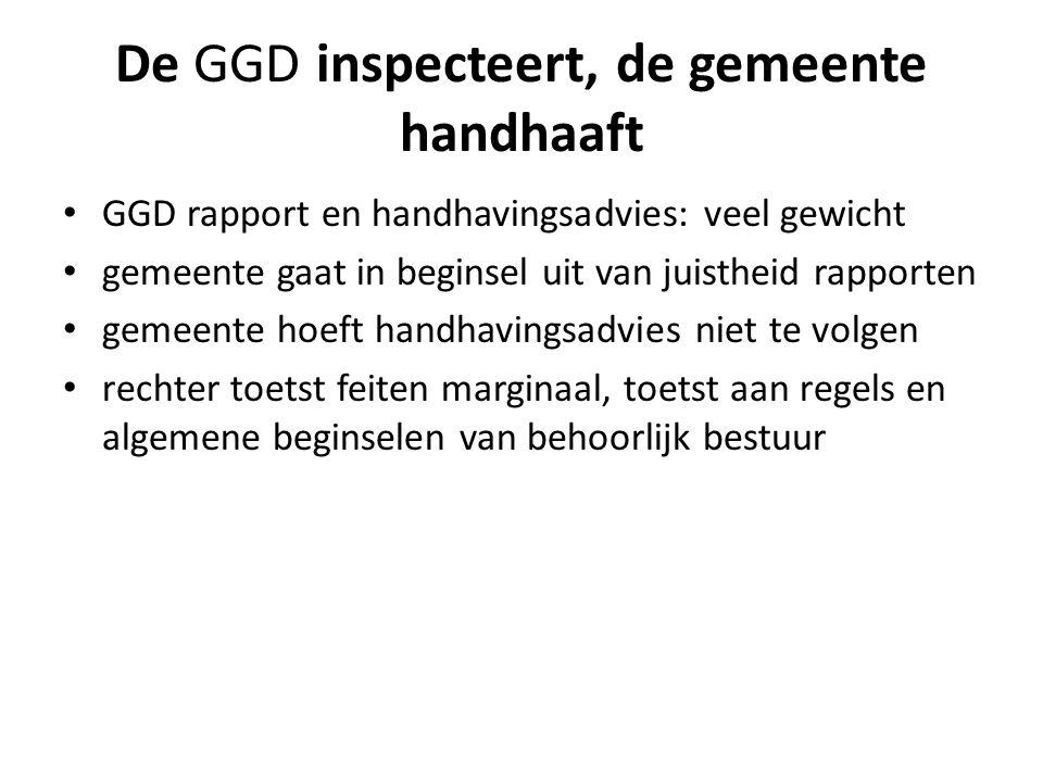 De GGD inspecteert, de gemeente handhaaft • GGD rapport en handhavingsadvies: veel gewicht • gemeente gaat in beginsel uit van juistheid rapporten • g