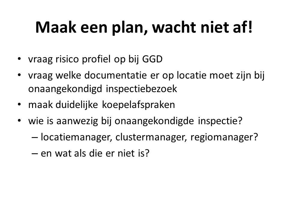 Maak een plan, wacht niet af! • vraag risico profiel op bij GGD • vraag welke documentatie er op locatie moet zijn bij onaangekondigd inspectiebezoek